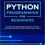 Python Programming: A complete beginners guide on python machine learning, data science and tools
